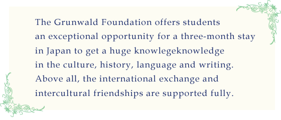 The Grünwald Foundation offers students an exceptional opportunity for a three-month stay in Japan to get a huge knowledge in the culture, history, language and writing.<br /> Above all, the international exchange and intercultural friendships are supported fully.